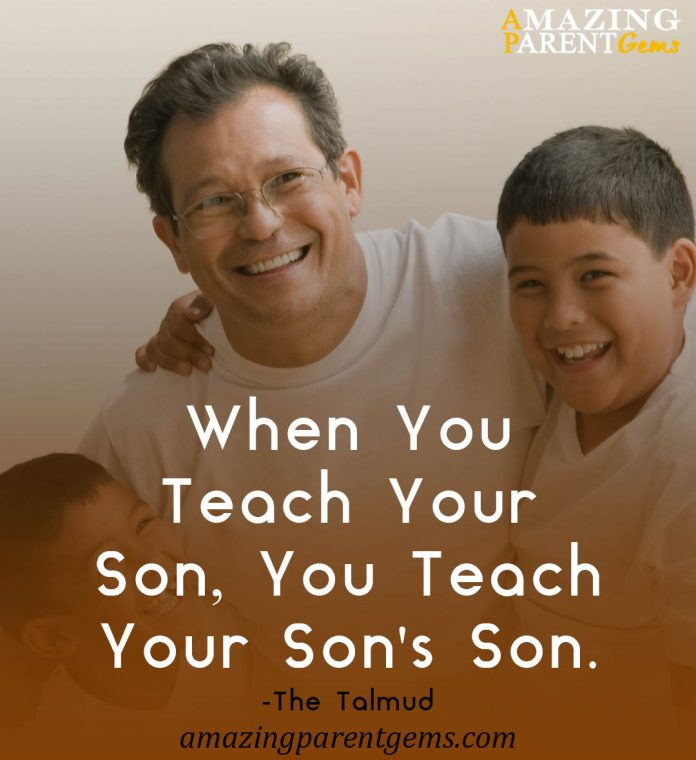 When you teach your son, you teach your son's son.