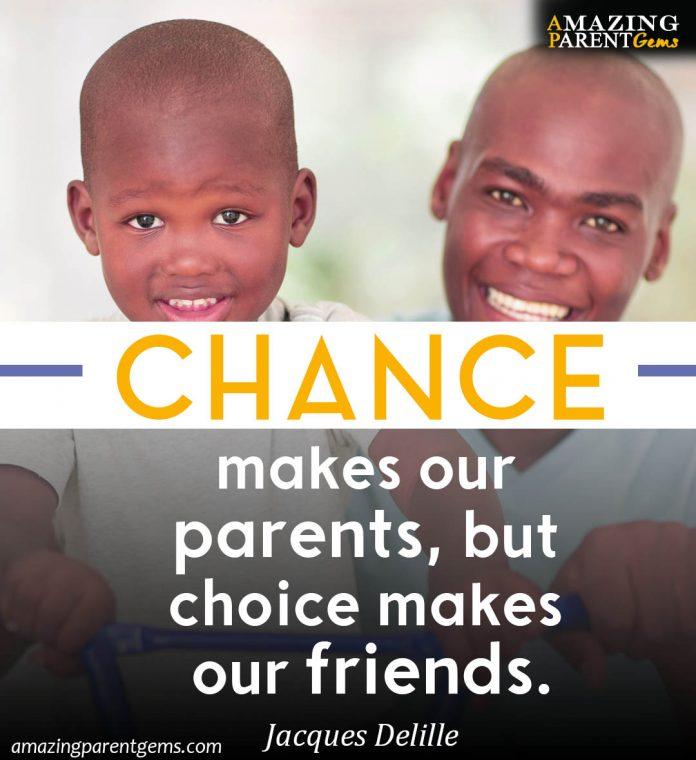 Chance makes us parents. Choice makes us friends.